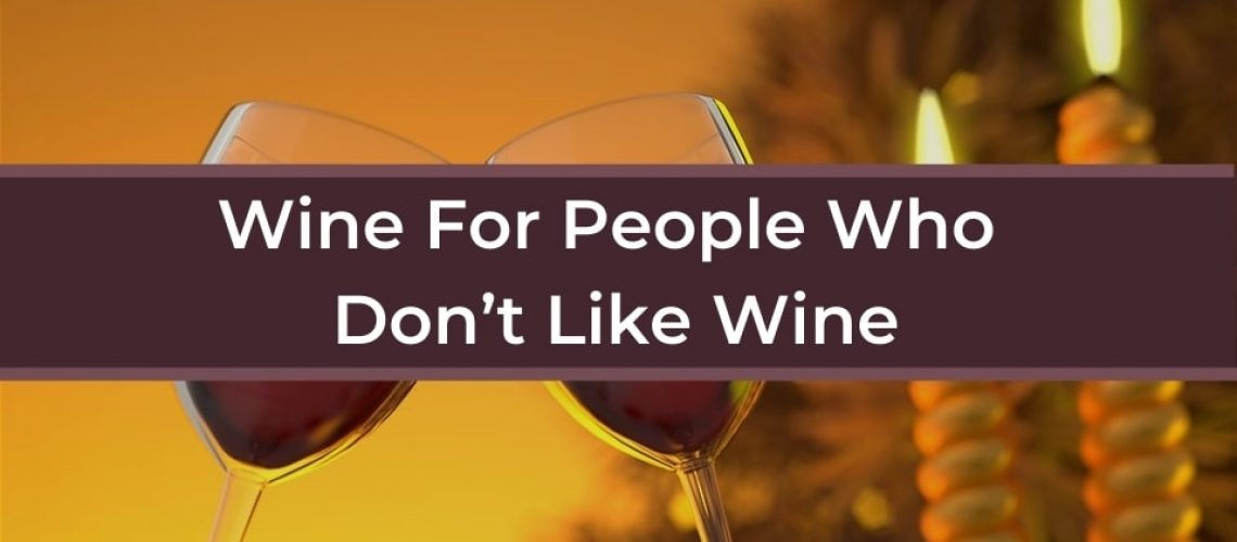 Wine For People Who Don't Like Wine